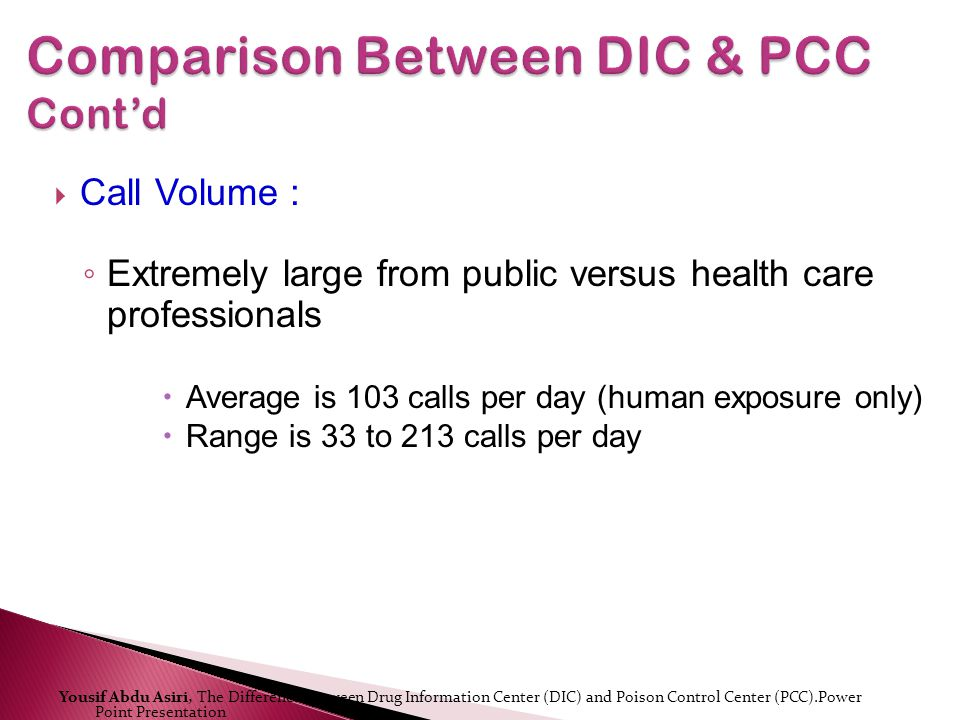 Call Volume : Extremely large from public versus health care professionals Average is 103 calls per day (human exposure only) Range is 33 to 213 calls per day Yousif Abdu Asiri, The Difference Between Drug Information Center (DIC) and Poison Control Center (PCC).Power Point Presentation