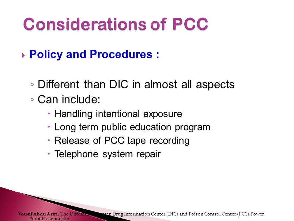 Policy and Procedures : Different than DIC in almost all aspects Can include: Handling intentional exposure Long term public education program Release of PCC tape recording Telephone system repair Yousif Abdu Asiri, The Difference Between Drug Information Center (DIC) and Poison Control Center (PCC).Power Point Presentation