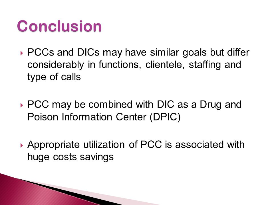 PCCs and DICs may have similar goals but differ considerably in functions, clientele, staffing and type of calls PCC may be combined with DIC as a Drug and Poison Information Center (DPIC) Appropriate utilization of PCC is associated with huge costs savings