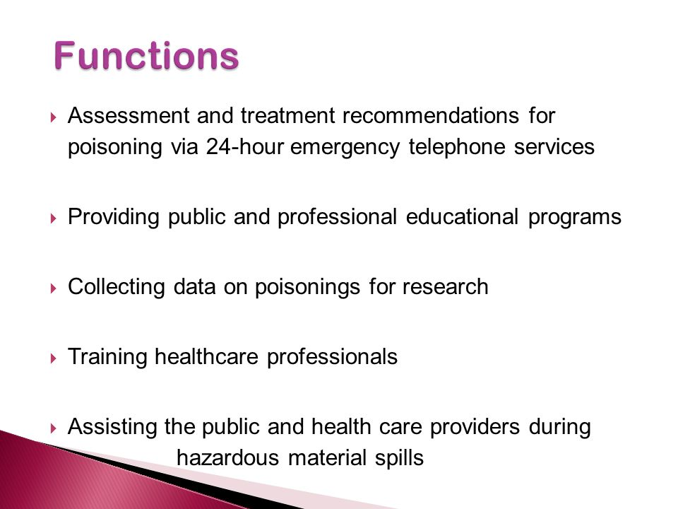 Assessment and treatment recommendations for poisoning via 24-hour emergency telephone services Providing public and professional educational programs Collecting data on poisonings for research Training healthcare professionals Assisting the public and health care providers during hazardous material spills