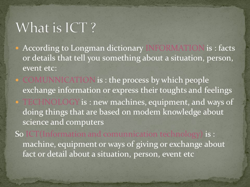 According to Longman dictionary INFORMATION is : facts or details that tell you something about a situation, person, event etc: COMUNNICATION is : the process by which people exchange information or express their toughts and feelings TECHNOLOGY is : new machines, equipment, and ways of doing things that are based on modem knowledge about science and computers So ICT(Information and comunnication technology) is : machine, equipment or ways of giving or exchange about fact or detail about a situation, person, event etc