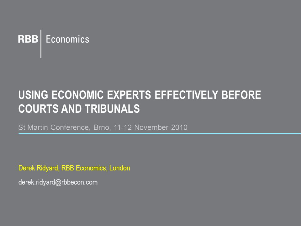 USING ECONOMIC EXPERTS EFFECTIVELY BEFORE COURTS AND TRIBUNALS St Martin Conference, Brno, 11-12 November 2010 Derek Ridyard, RBB Economics, London derek.ridyard@rbbecon.com