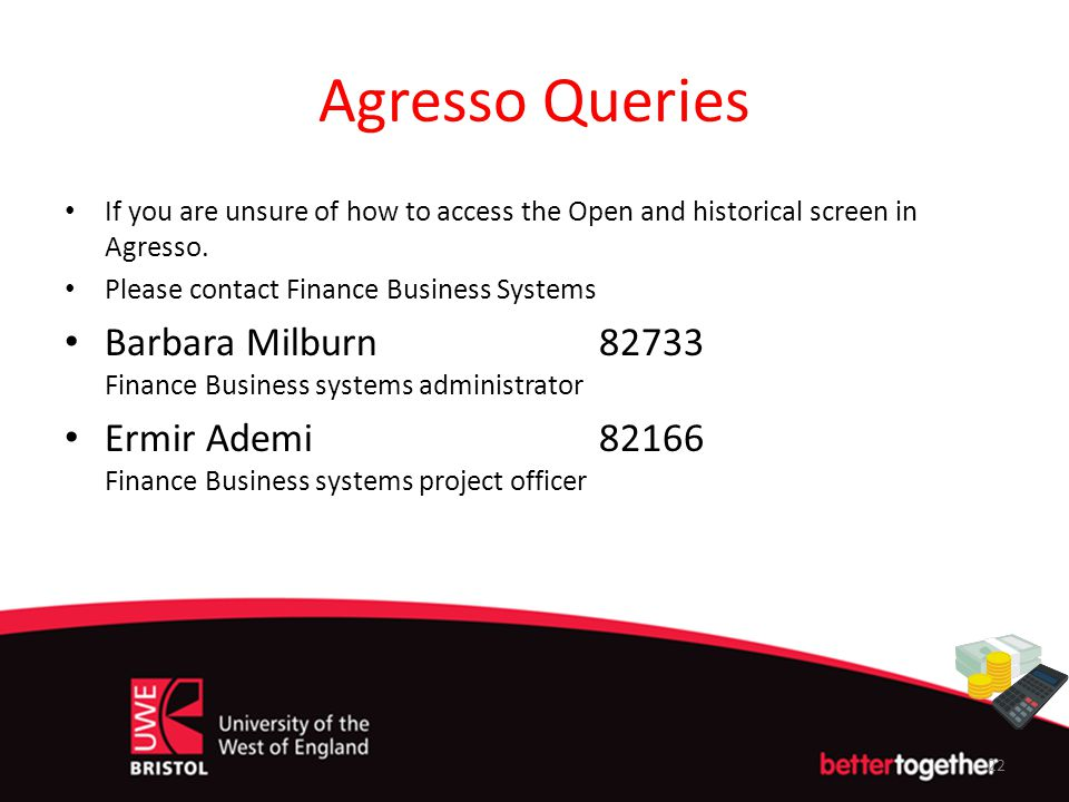 Agresso Queries If you are unsure of how to access the Open and historical screen in Agresso. Please contact Finance Business Systems Barbara Milburn8