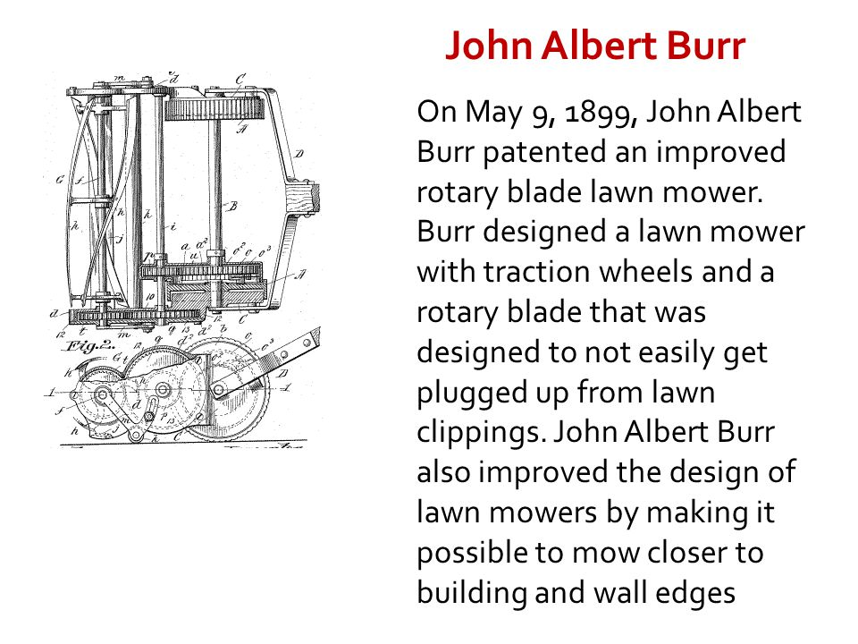 On May 9, 1899, John Albert Burr patented an improved rotary blade lawn mower. Burr designed a lawn mower with traction wheels and a rotary blade that