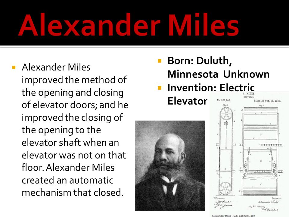 Alexander Miles improved the method of the opening and closing of elevator doors; and he improved the closing of the opening to the elevator shaft whe