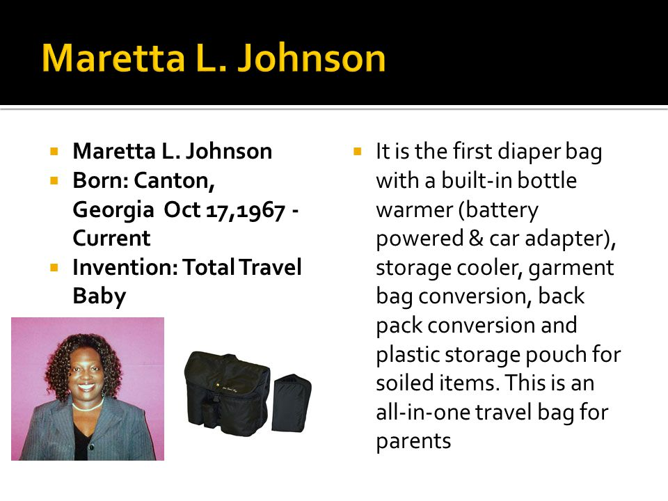 Maretta L. Johnson Born: Canton, Georgia Oct 17,1967 - Current Invention: Total Travel Baby It is the first diaper bag with a built-in bottle warmer (