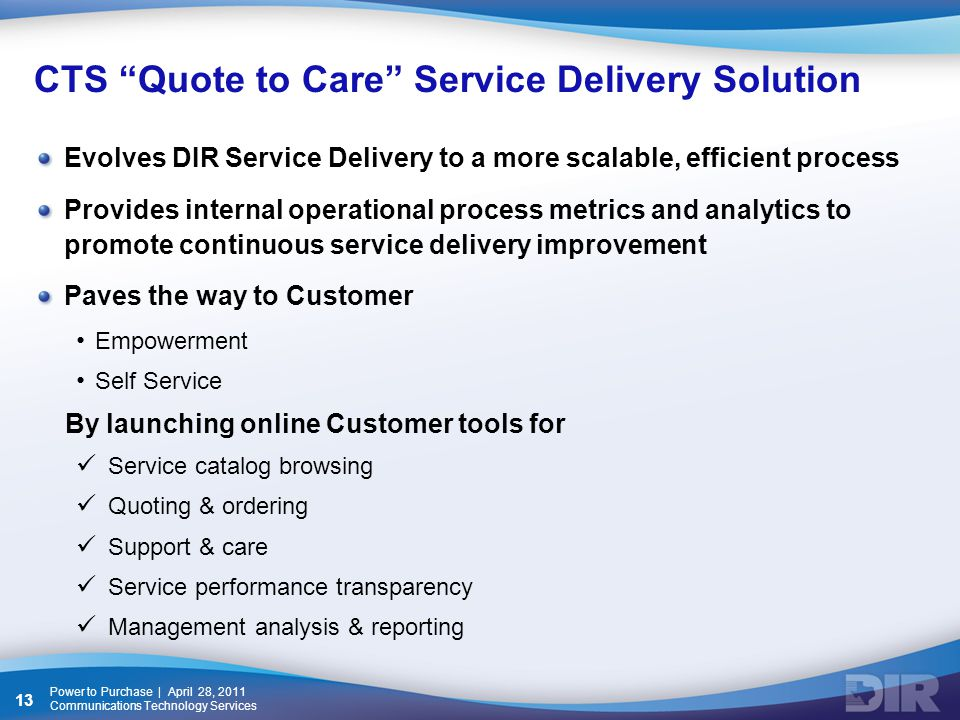 CTS Quote to Care Service Delivery Solution Evolves DIR Service Delivery to a more scalable, efficient process Provides internal operational process metrics and analytics to promote continuous service delivery improvement Paves the way to Customer Empowerment Self Service By launching online Customer tools for Service catalog browsing Quoting & ordering Support & care Service performance transparency Management analysis & reporting Power to Purchase | April 28, 2011 Communications Technology Services 13