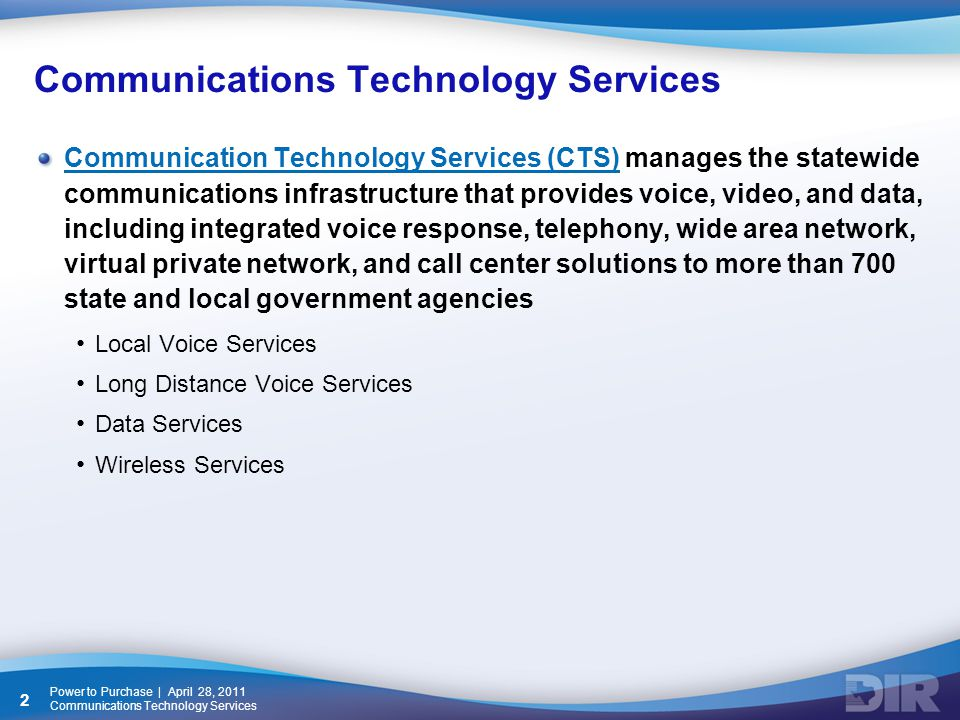 Communications Technology Services Communication Technology Services (CTS)Communication Technology Services (CTS) manages the statewide communications infrastructure that provides voice, video, and data, including integrated voice response, telephony, wide area network, virtual private network, and call center solutions to more than 700 state and local government agencies Local Voice Services Long Distance Voice Services Data Services Wireless Services Power to Purchase | April 28, 2011 Communications Technology Services 2