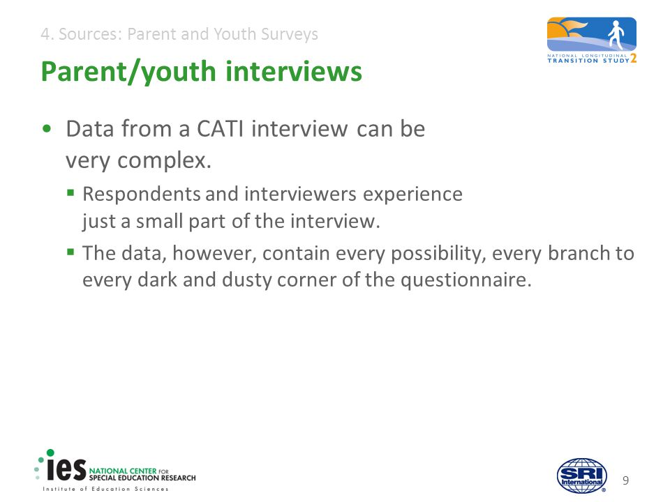 4. Sources: Parent and Youth Surveys Parent/youth interviews Data from a CATI interview can be very complex. Respondents and interviewers experience j