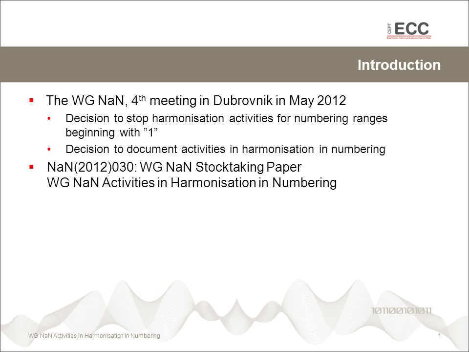 Introduction The WG NaN, 4 th meeting in Dubrovnik in May 2012 Decision to stop harmonisation activities for numbering ranges beginning with 1 Decisio