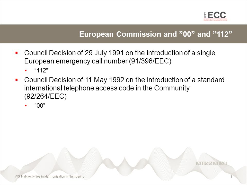 European Commission and 00 and 112 Council Decision of 29 July 1991 on the introduction of a single European emergency call number (91/396/EEC) 112 Council Decision of 11 May 1992 on the introduction of a standard international telephone access code in the Community (92/264/EEC) 00 WG NaN Activities in Harmonisation in Numbering3