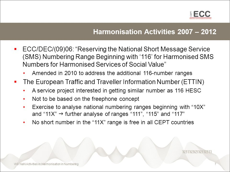 Harmonisation Activities 2007 – 2012 ECC/DEC/(09)06: Reserving the National Short Message Service (SMS) Numbering Range Beginning with 116 for Harmonised SMS Numbers for Harmonised Services of Social Value Amended in 2010 to address the additional 116-number ranges The European Traffic and Traveller Information Number (ETTIN) A service project interested in getting similar number as 116 HESC Not to be based on the freephone concept Exercise to analyse national numbering ranges beginning with 10X and 11X further analyse of ranges 111, 115 and 117 No short number in the 11X range is free in all CEPT countries WG NaN Activities in Harmonisation in Numbering7