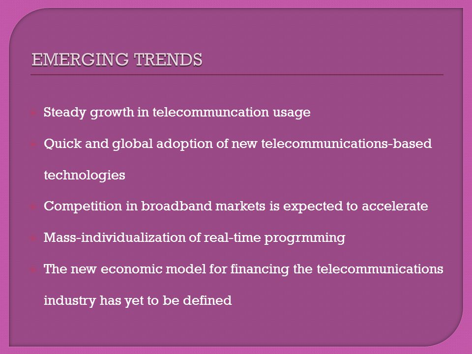 Steady growth in telecommuncation usage Quick and global adoption of new telecommunications-based technologies Competition in broadband markets is exp