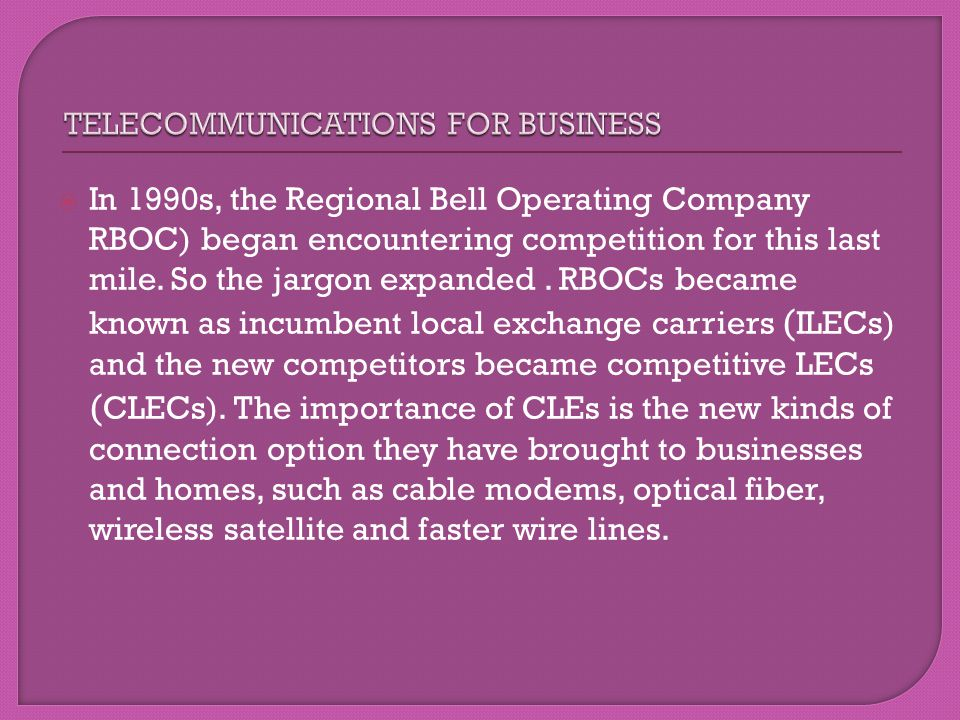 In 1990s, the Regional Bell Operating Company RBOC) began encountering competition for this last mile. So the jargon expanded. RBOCs became known as i