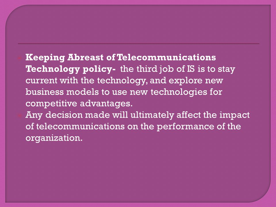Keeping Abreast of Telecommunications Technology policy- the third job of IS is to stay current with the technology, and explore new business models t