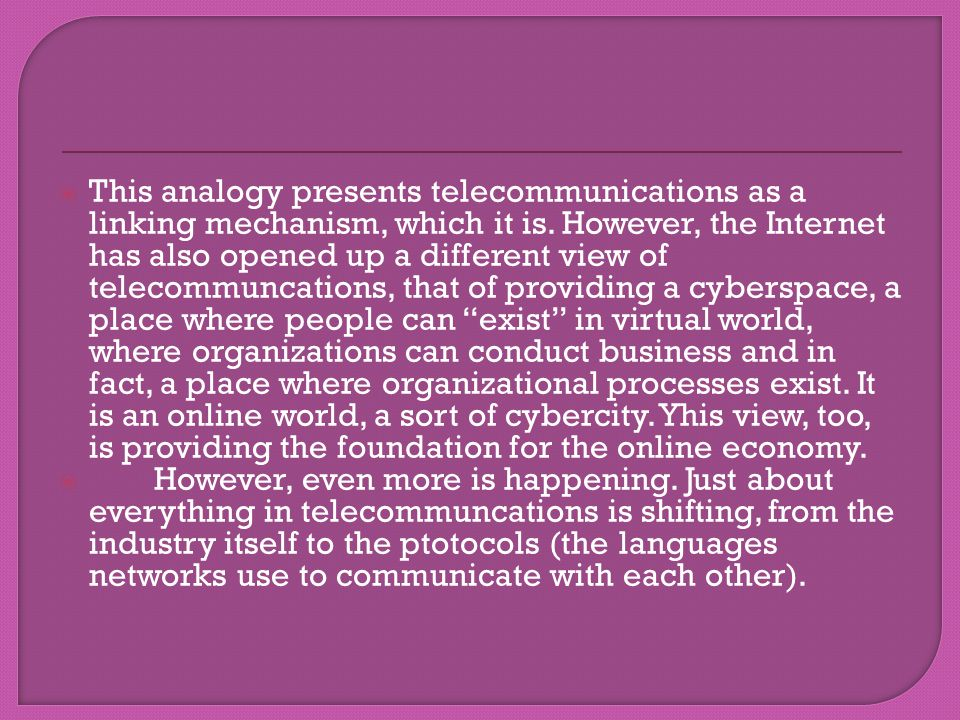 This analogy presents telecommunications as a linking mechanism, which it is. However, the Internet has also opened up a different view of telecommunc