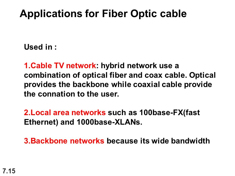7.15 Used in : 1.Cable TV network: hybrid network use a combination of optical fiber and coax cable. Optical provides the backbone while coaxial cable