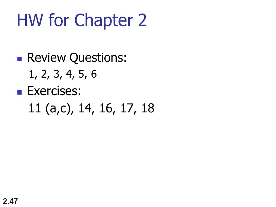 HW for Chapter 2 Review Questions: 1, 2, 3, 4, 5, 6 Exercises: 11 (a,c), 14, 16, 17, 18 2.47