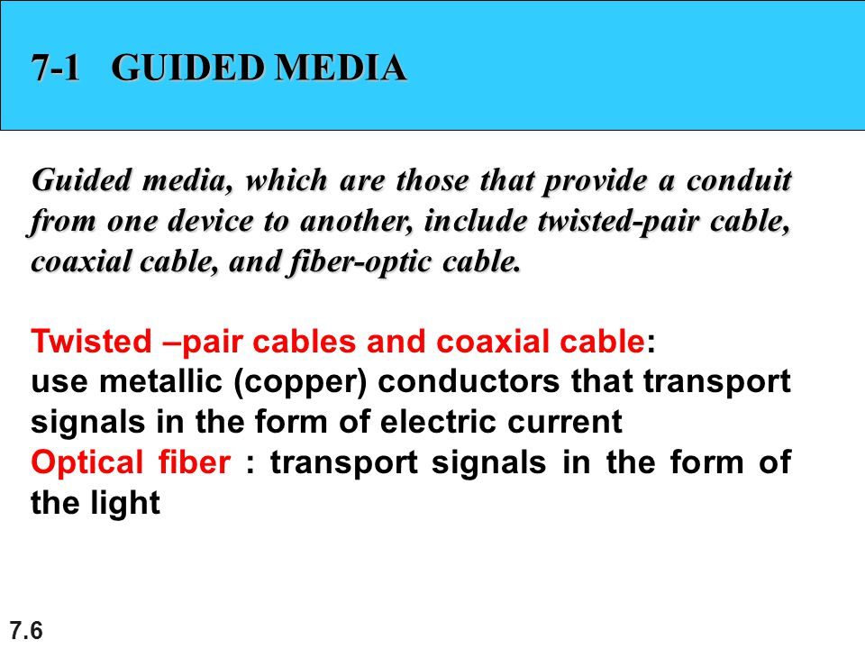 7.7 Twisted-pair cable One of the wire used to carry signal and the other as a ground.