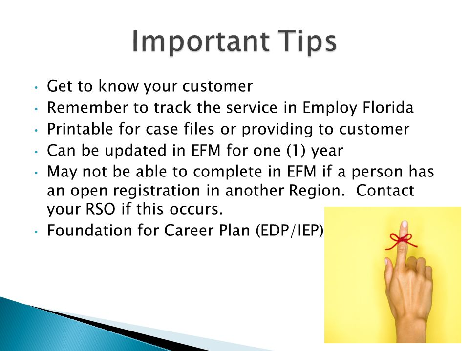 Get to know your customer Remember to track the service in Employ Florida Printable for case files or providing to customer Can be updated in EFM for one (1) year May not be able to complete in EFM if a person has an open registration in another Region.