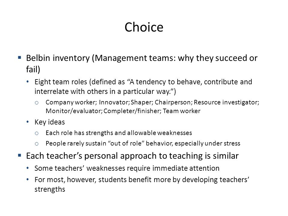 Choice Belbin inventory (Management teams: why they succeed or fail) Eight team roles (defined as A tendency to behave, contribute and interrelate with others in a particular way.) o Company worker; Innovator; Shaper; Chairperson; Resource investigator; Monitor/evaluator; Completer/finisher; Team worker Key ideas o Each role has strengths and allowable weaknesses o People rarely sustain out of role behavior, especially under stress Each teachers personal approach to teaching is similar Some teachers weaknesses require immediate attention For most, however, students benefit more by developing teachers strengths