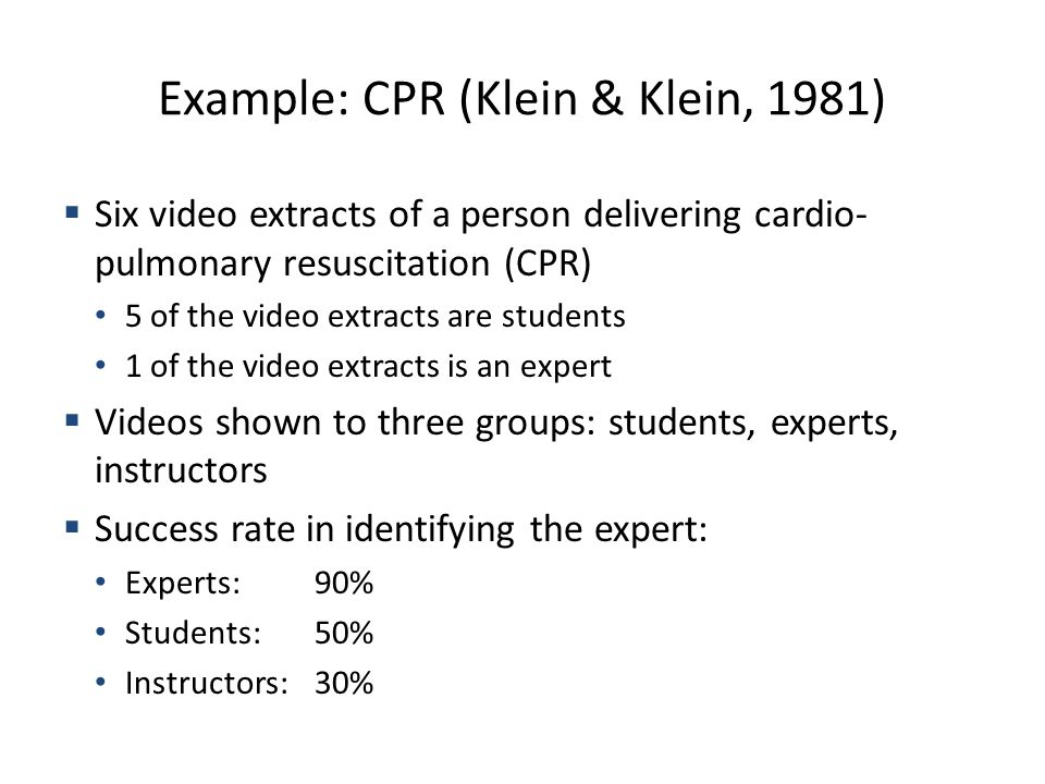 Example: CPR (Klein & Klein, 1981) Six video extracts of a person delivering cardio- pulmonary resuscitation (CPR) 5 of the video extracts are students 1 of the video extracts is an expert Videos shown to three groups: students, experts, instructors Success rate in identifying the expert: Experts:90% Students:50% Instructors:30%