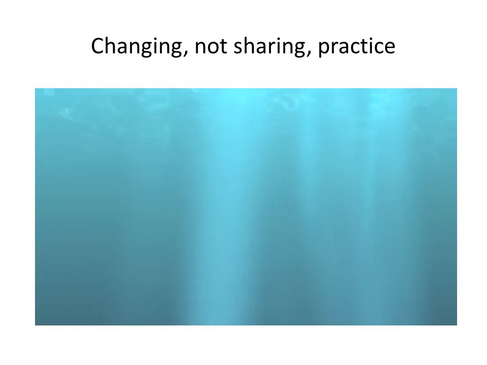 Changing, not sharing, practice