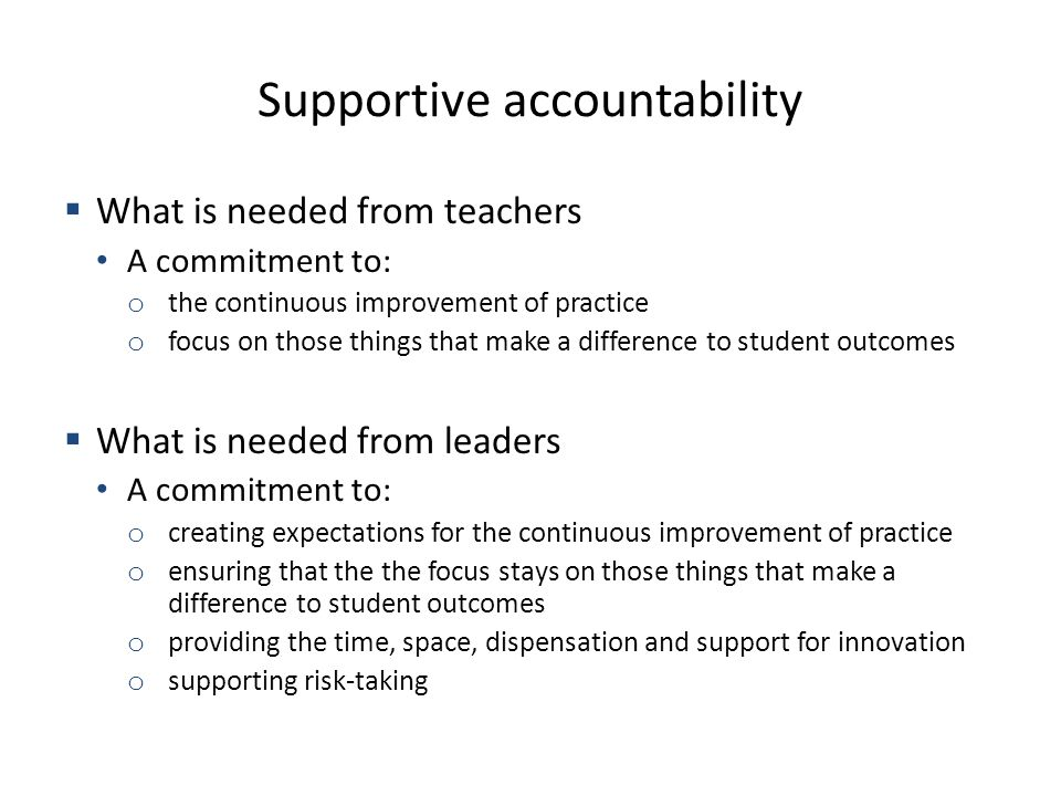 Supportive accountability What is needed from teachers A commitment to: o the continuous improvement of practice o focus on those things that make a difference to student outcomes What is needed from leaders A commitment to: o creating expectations for the continuous improvement of practice o ensuring that the the focus stays on those things that make a difference to student outcomes o providing the time, space, dispensation and support for innovation o supporting risk-taking