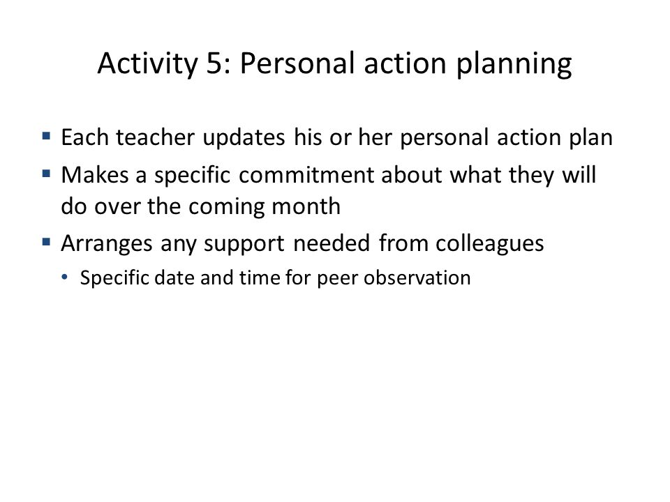 Activity 5: Personal action planning Each teacher updates his or her personal action plan Makes a specific commitment about what they will do over the coming month Arranges any support needed from colleagues Specific date and time for peer observation