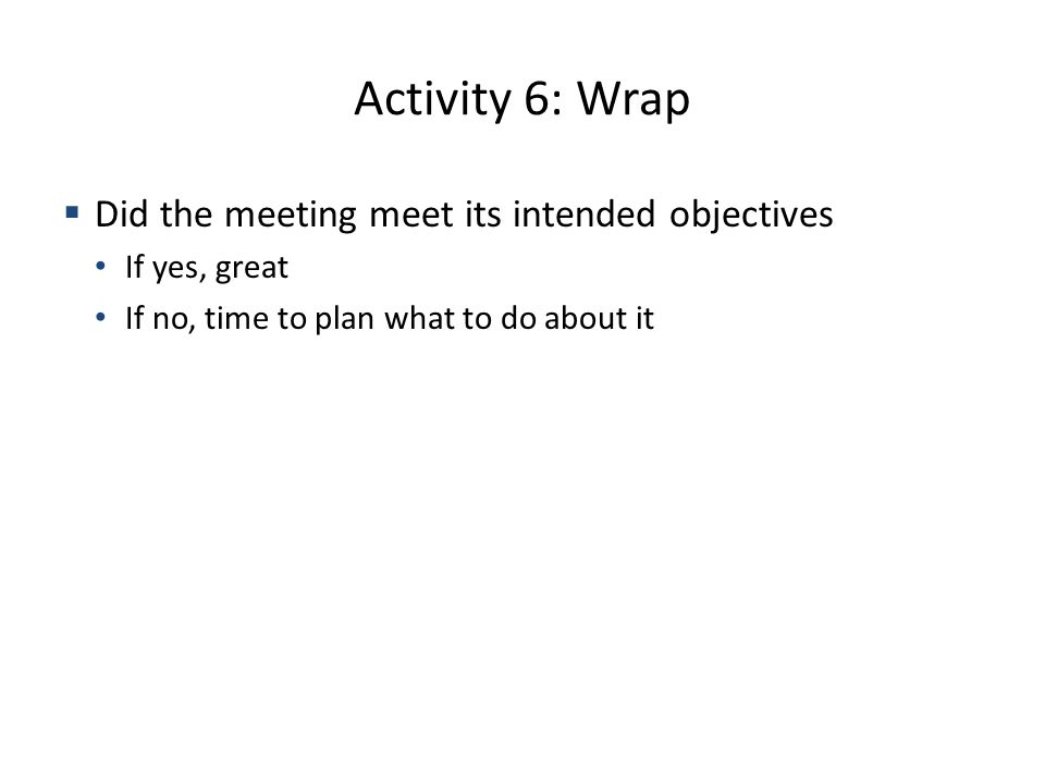 Activity 6: Wrap Did the meeting meet its intended objectives If yes, great If no, time to plan what to do about it