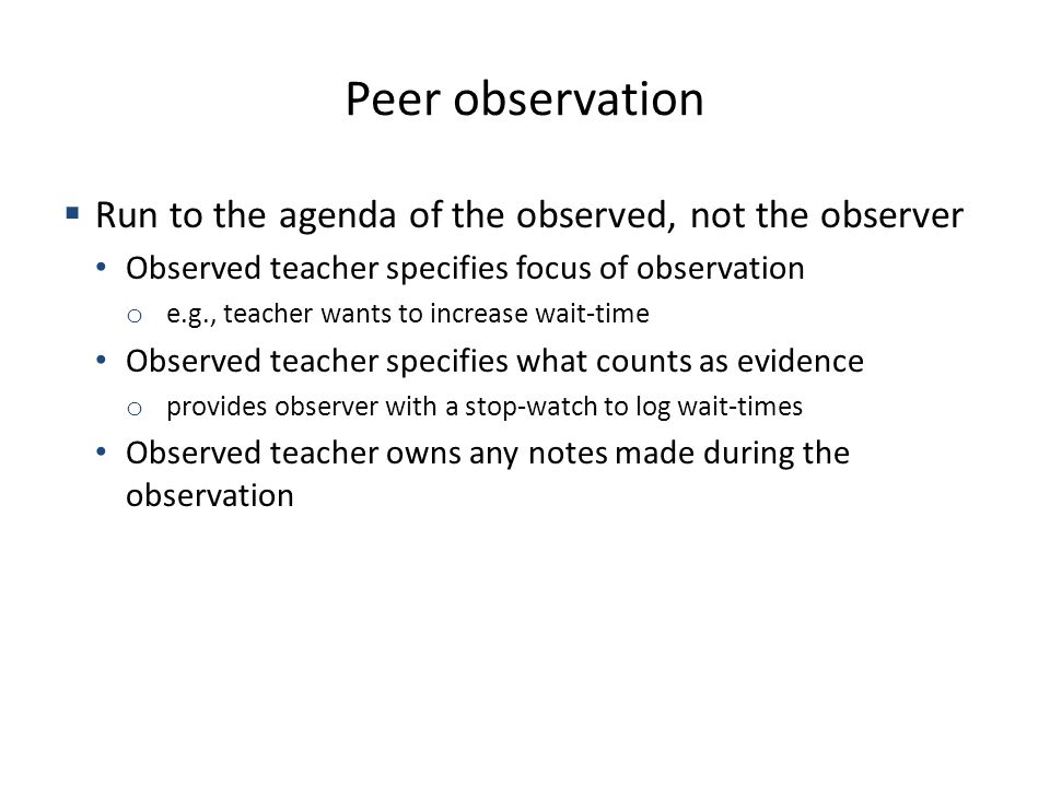 Peer observation Run to the agenda of the observed, not the observer Observed teacher specifies focus of observation o e.g., teacher wants to increase wait-time Observed teacher specifies what counts as evidence o provides observer with a stop-watch to log wait-times Observed teacher owns any notes made during the observation