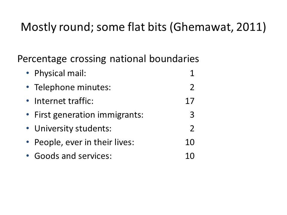 Mostly round; some flat bits (Ghemawat, 2011) Percentage crossing national boundaries Physical mail:1 Telephone minutes:2 Internet traffic:17 First generation immigrants:3 University students:2 People, ever in their lives:10 Goods and services:10