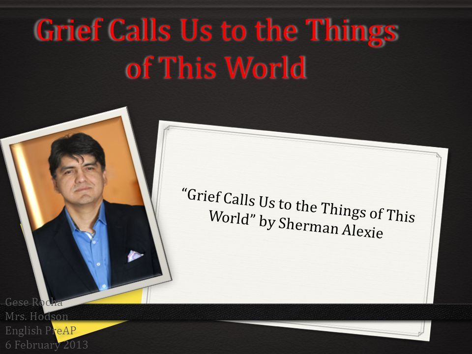 Grief Calls Us to the Things of This World Grief Calls Us to the Things of This World by Sherman Alexie Gese Rocha Mrs. Hodson English PreAP 6 Februar