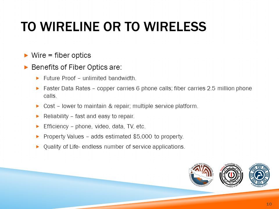 TO WIRELINE OR TO WIRELESS Wire = fiber optics Benefits of Fiber Optics are: Future Proof – unlimited bandwidth.