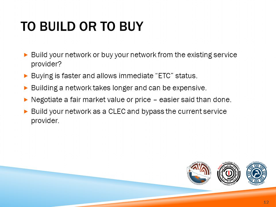 TO BUILD OR TO BUY Build your network or buy your network from the existing service provider.