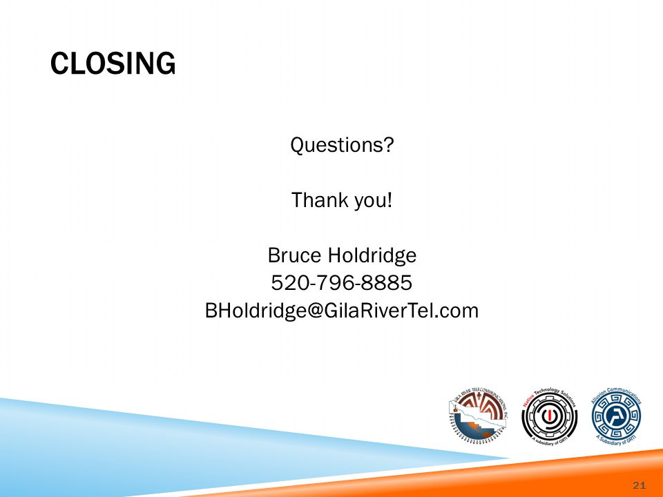 CLOSING Questions Thank you! Bruce Holdridge 520-796-8885 BHoldridge@GilaRiverTel.com 21