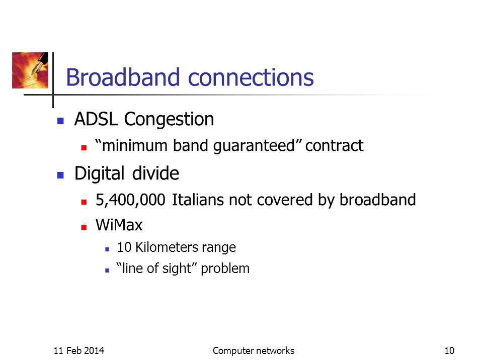 11 Feb 2014Computer networks10 Broadband connections ADSL Congestion minimum band guaranteed contract Digital divide 5,400,000 Italians not covered by broadband WiMax 10 Kilometers range line of sight problem