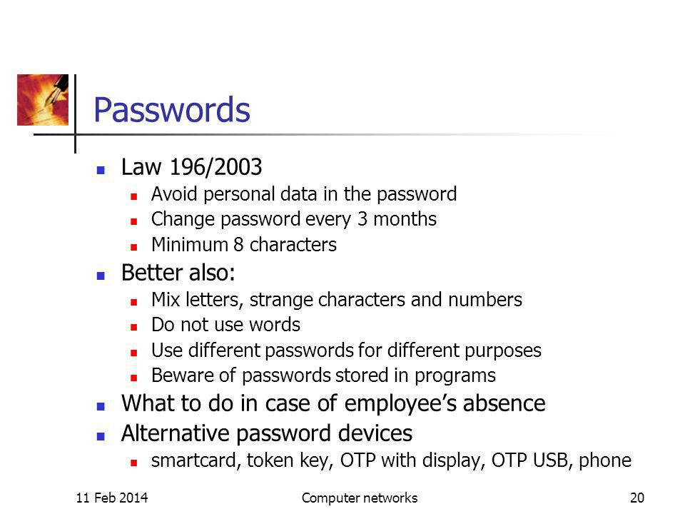 11 Feb 2014Computer networks20 Passwords Law 196/2003 Avoid personal data in the password Change password every 3 months Minimum 8 characters Better also: Mix letters, strange characters and numbers Do not use words Use different passwords for different purposes Beware of passwords stored in programs What to do in case of employees absence Alternative password devices smartcard, token key, OTP with display, OTP USB, phone