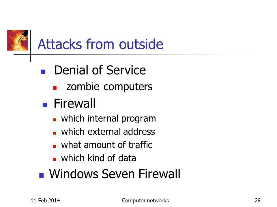 11 Feb 2014Computer networks28 Attacks from outside Denial of Service zombie computers Firewall which internal program which external address what amount of traffic which kind of data Windows Seven Firewall