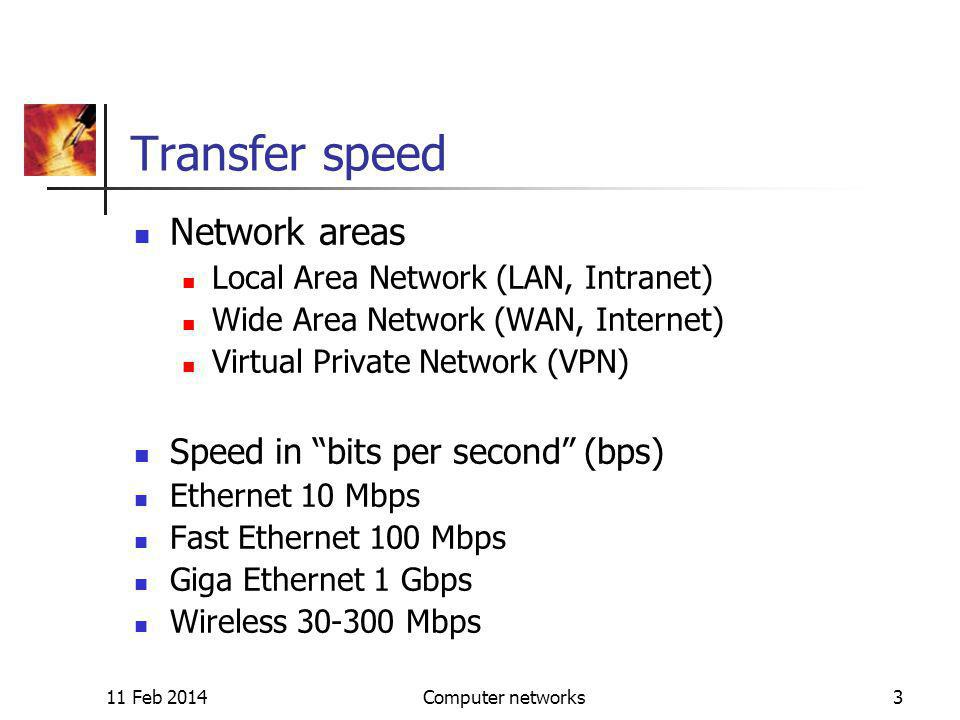 11 Feb 2014Computer networks3 Transfer speed Network areas Local Area Network (LAN, Intranet) Wide Area Network (WAN, Internet) Virtual Private Network (VPN) Speed in bits per second (bps) Ethernet 10 Mbps Fast Ethernet 100 Mbps Giga Ethernet 1 Gbps Wireless 30-300 Mbps