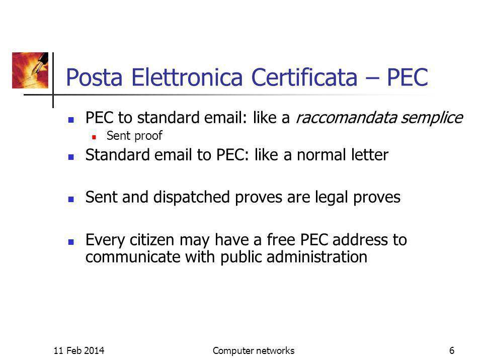 11 Feb 2014Computer networks6 Posta Elettronica Certificata – PEC PEC to standard email: like a raccomandata semplice Sent proof Standard email to PEC: like a normal letter Sent and dispatched proves are legal proves Every citizen may have a free PEC address to communicate with public administration