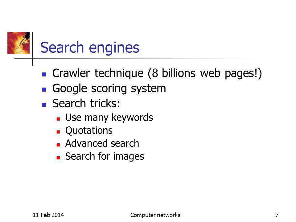 11 Feb 2014Computer networks7 Search engines Crawler technique (8 billions web pages!) Google scoring system Search tricks: Use many keywords Quotations Advanced search Search for images