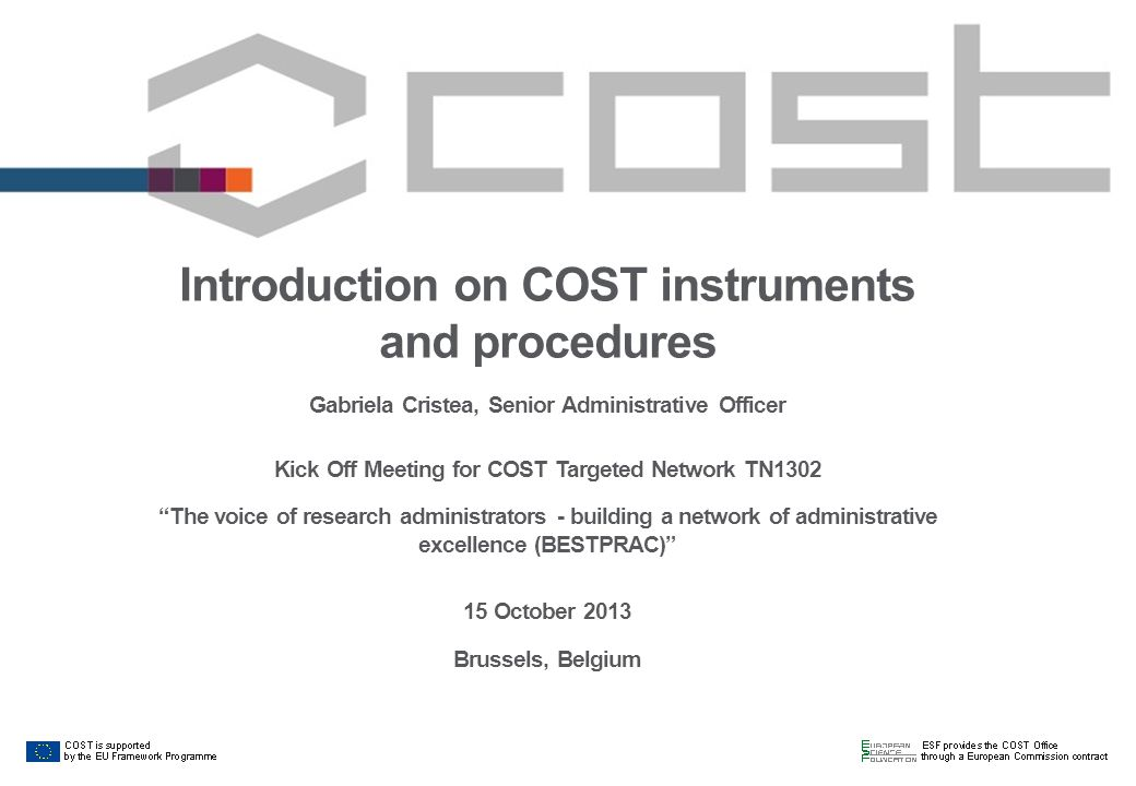 Introduction on COST instruments and procedures Gabriela Cristea, Senior Administrative Officer Kick Off Meeting for COST Targeted Network TN1302 The