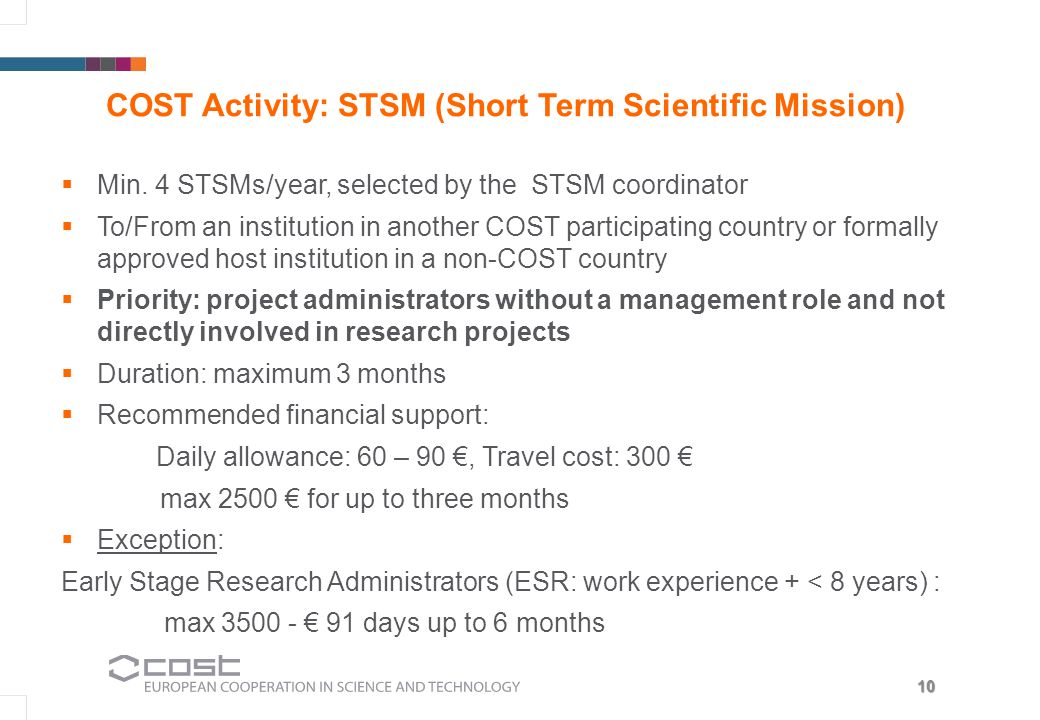 10 COST Activity: STSM (Short Term Scientific Mission) Min. 4 STSMs/year, selected by the STSM coordinator To/From an institution in another COST part