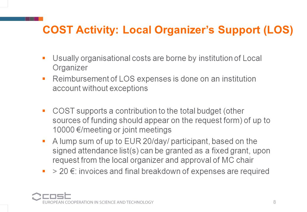 8 COST Activity: Local Organizers Support (LOS) Usually organisational costs are borne by institution of Local Organizer Reimbursement of LOS expenses