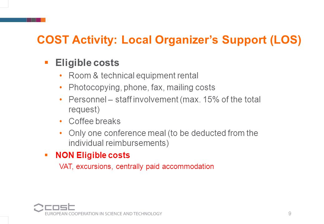 9 COST Activity: Local Organizers Support (LOS) Eligible costs Room & technical equipment rental Photocopying, phone, fax, mailing costs Personnel – s