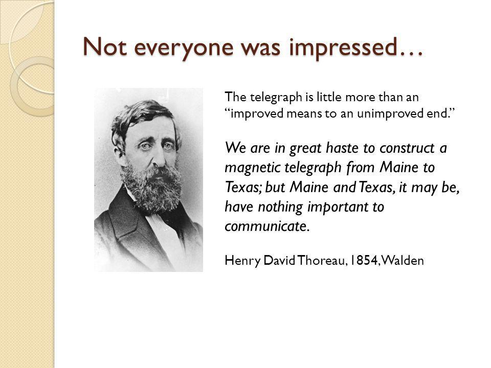 Not everyone was impressed… The telegraph is little more than an improved means to an unimproved end.