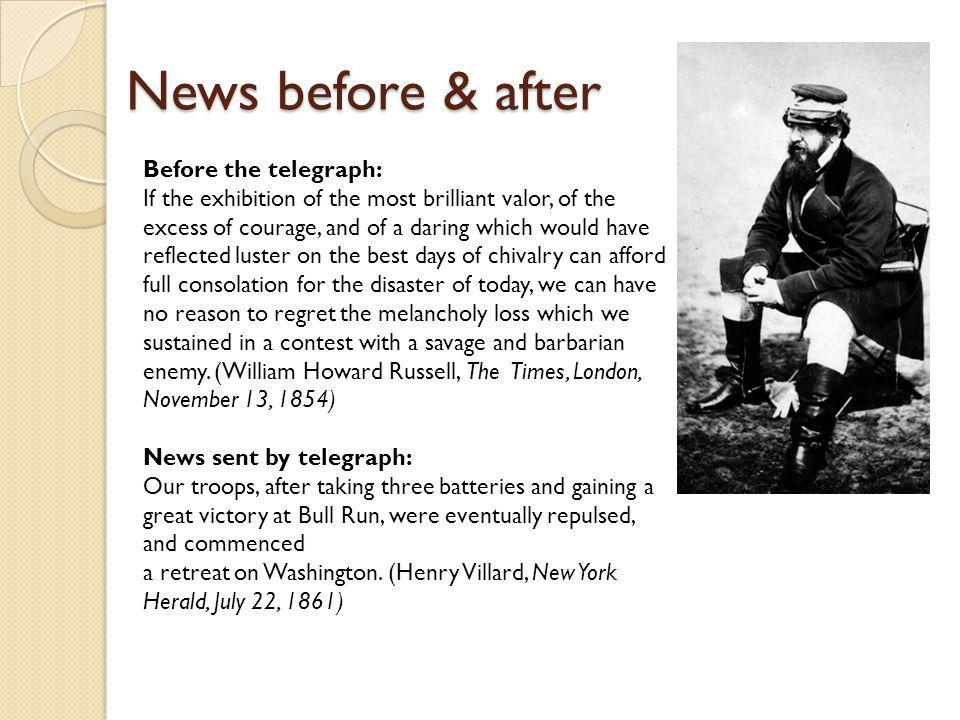 News before & after Before the telegraph: If the exhibition of the most brilliant valor, of the excess of courage, and of a daring which would have reflected luster on the best days of chivalry can afford full consolation for the disaster of today, we can have no reason to regret the melancholy loss which we sustained in a contest with a savage and barbarian enemy.
