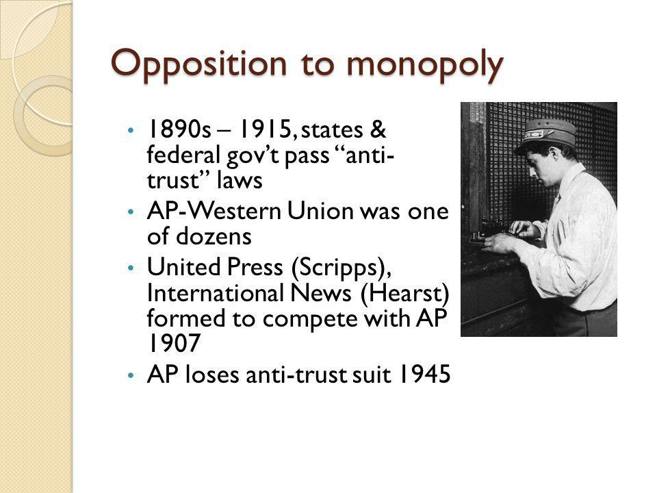 Opposition to monopoly 1890s – 1915, states & federal govt pass anti- trust laws AP-Western Union was one of dozens United Press (Scripps), International News (Hearst) formed to compete with AP 1907 AP loses anti-trust suit 1945
