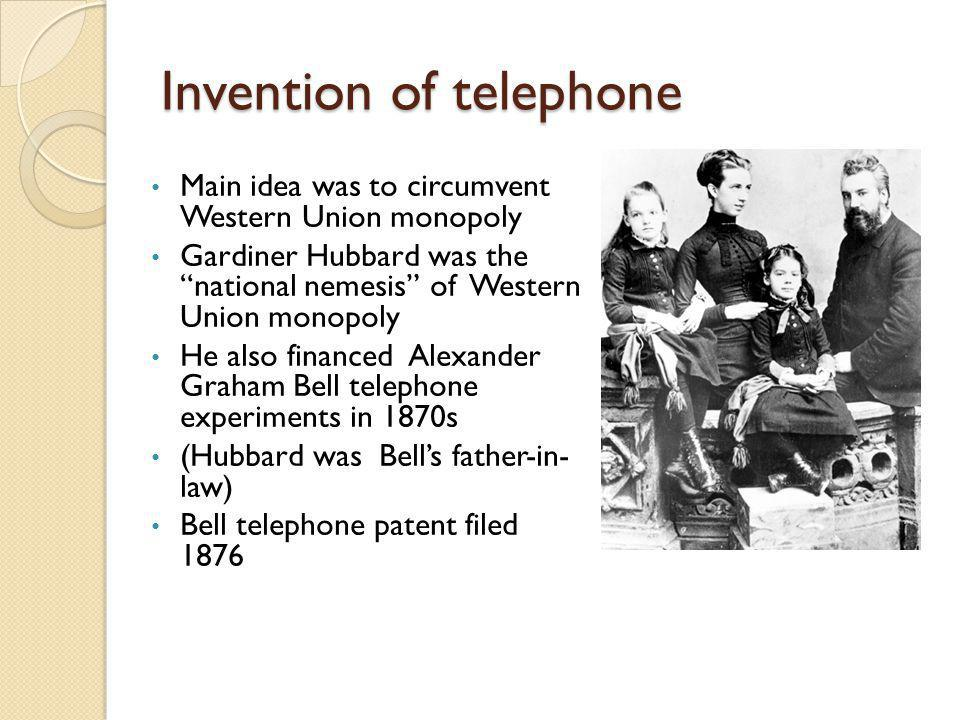 Invention of telephone Main idea was to circumvent Western Union monopoly Gardiner Hubbard was the national nemesis of Western Union monopoly He also financed Alexander Graham Bell telephone experiments in 1870s (Hubbard was Bells father-in- law) Bell telephone patent filed 1876